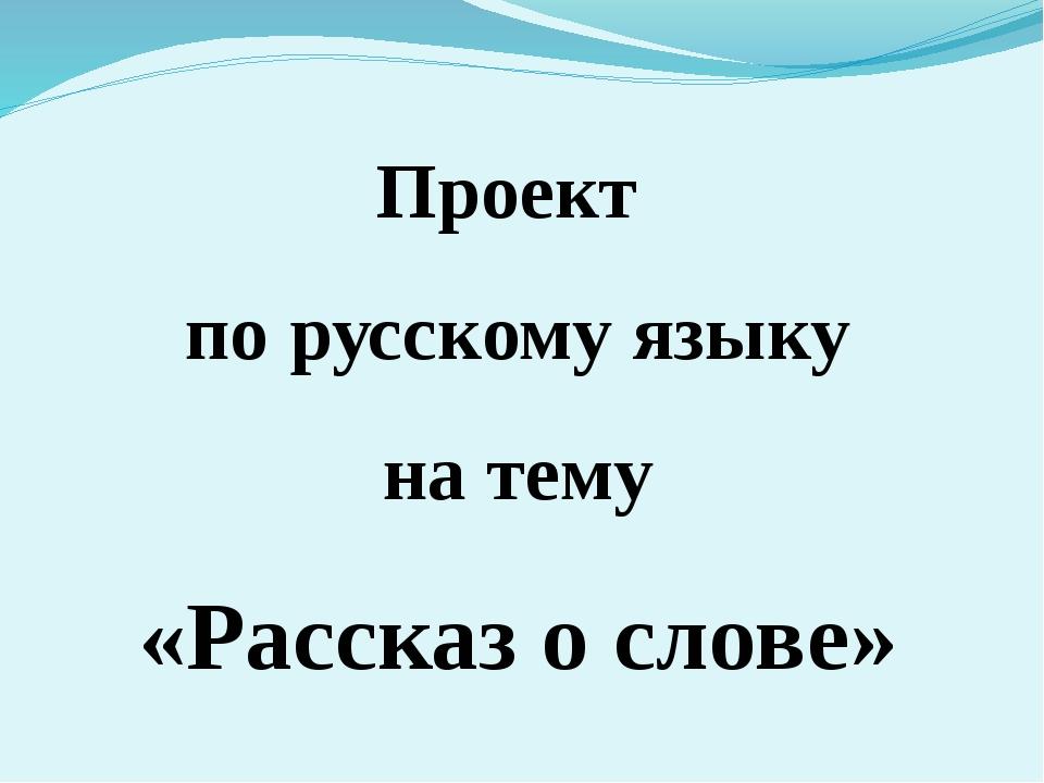 Проект по русскому языку на тему «Рассказ о слове»