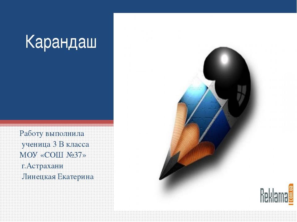 Карандаш Работу выполнила ученица 3 В класса МОУ «СОШ №37» г.Астрахани Линецк...