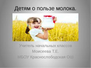 Детям о пользе молока. Учитель начальных классов Моисеева Т.Е. МБОУ Красносло