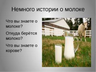 Немного истории о молоке Что вы знаете о молоке? Откуда берётся молоко? Что в