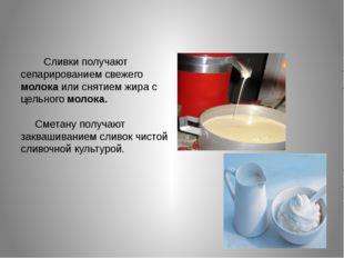 Сливки получают сепарированием свежего молока или снятием жира с цельного мо