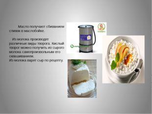 Масло получают сбиванием сливок в маслобойке. Из молока производят различные