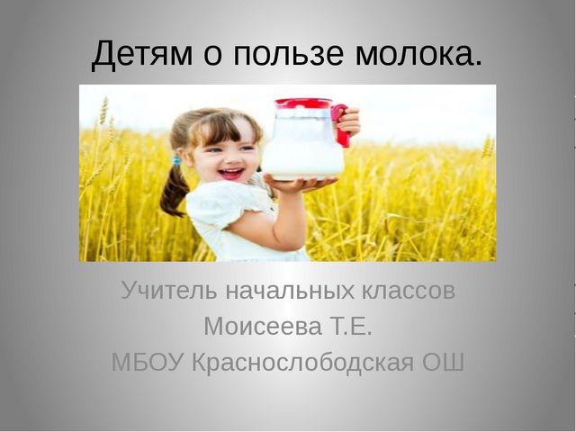 Детям о пользе молока. Учитель начальных классов Моисеева Т.Е. МБОУ Красносло...