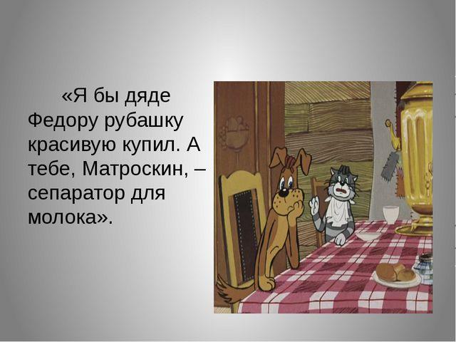 «Я бы дяде Федору рубашку красивую купил. А тебе, Матроскин, – сепаратор для...