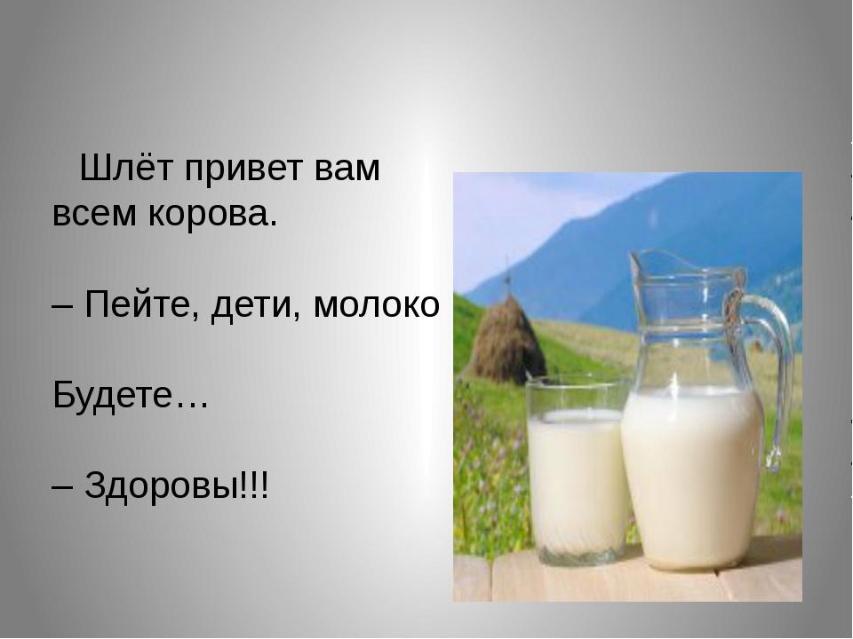 Шлёт привет вам всем корова. – Пейте, дети, молоко Будете… – Здоровы!!!