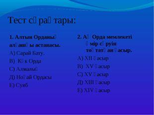 Тест сұрақтары: 1. Алтын Орданың алғашқы астанасы. А) Сарай Бату. В) Көк Орда