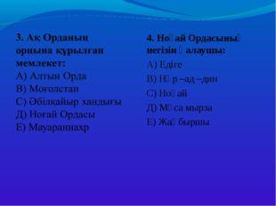 4. Ноғай Ордасының негізін қалаушы: А) Едіге В) Нұр –ад –дин С) Ноғай Д) Мұса