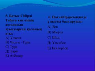 6. НоғайОрдасындағы ұлысты басқарушы: А) Бек В) Мырза С) Шад Д) Ұлысбек Е) Б