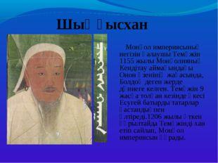 Шыңғысхан Монғол империясының негізін қалаушы Темүжін 1155 жылы Монғолияның
