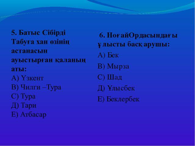 6. НоғайОрдасындағы ұлысты басқарушы: А) Бек В) Мырза С) Шад Д) Ұлысбек Е) Б...