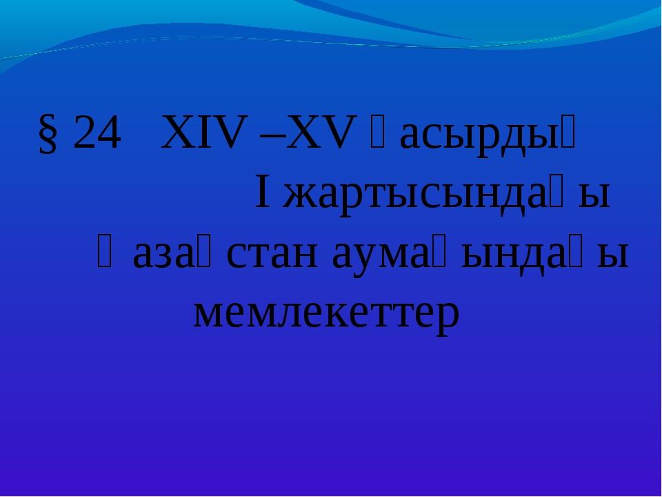 § 24 XIV –XV ғасырдың I жартысындағы Қазақстан аумағындағы мемлекеттер
