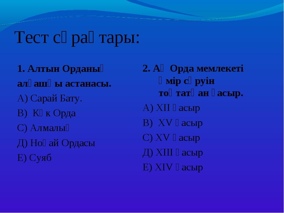 Тест сұрақтары: 1. Алтын Орданың алғашқы астанасы. А) Сарай Бату. В) Көк Орда...