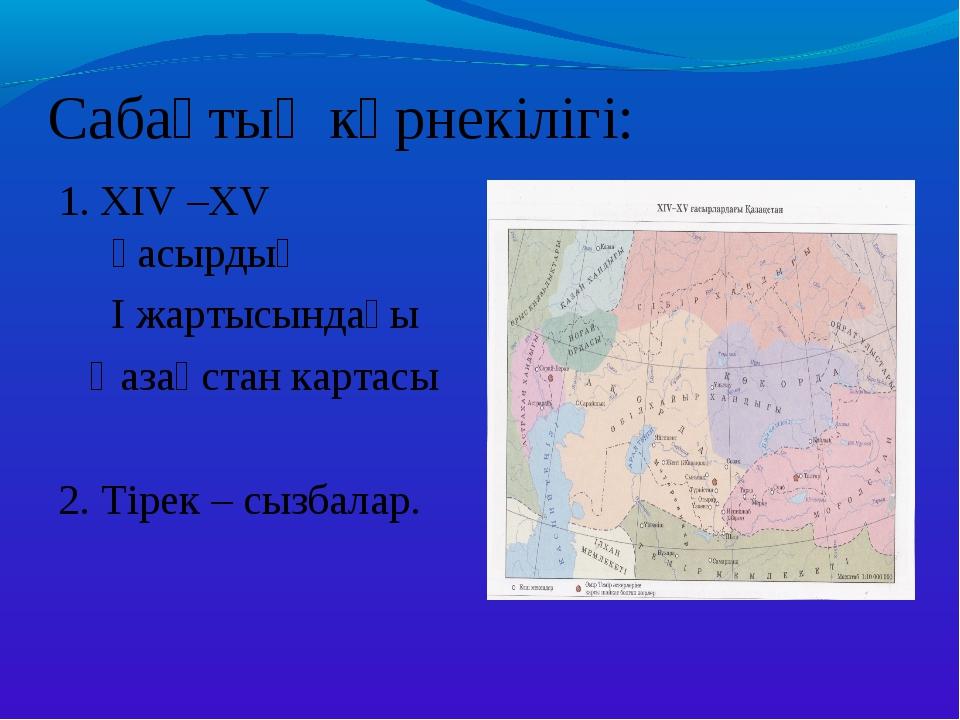 Сабақтың көрнекілігі: 1. XIV –XV ғасырдың I жартысындағы Қазақстан картасы 2....