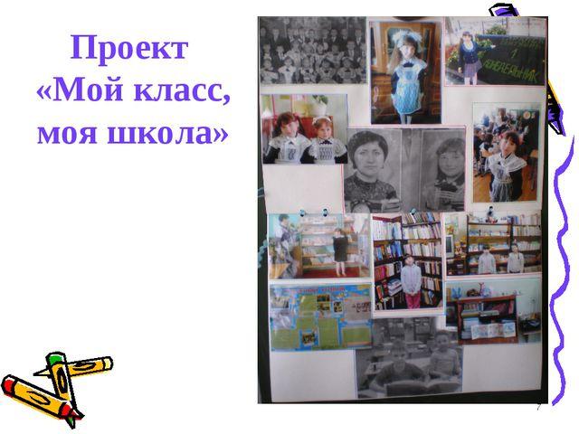 * Проект «Мой класс, моя школа»