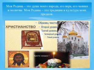 Моя Родина – это душа моего народа, его вера, его чаяния и молитвы. Моя Родин