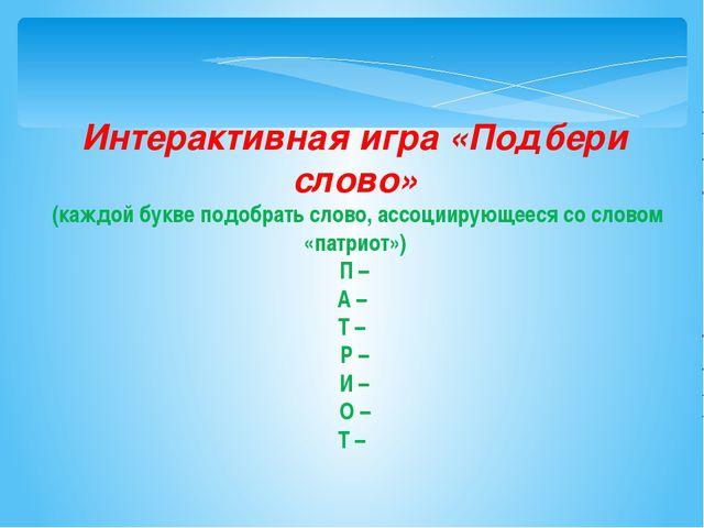 Интерактивная игра «Подбери слово» (каждой букве подобрать слово, ассоциирующ...