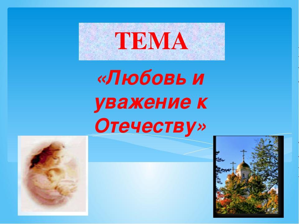 ТЕМА «Любовь и уважение к Отечеству»