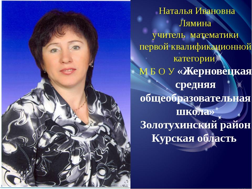 Наталья Ивановна Лямина учитель математики первой квалификационной категории...