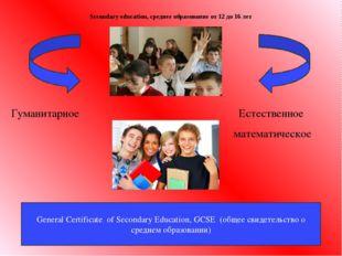 Secondary education, среднее образование от 12 до 16 лет Гуманитарное Естеств