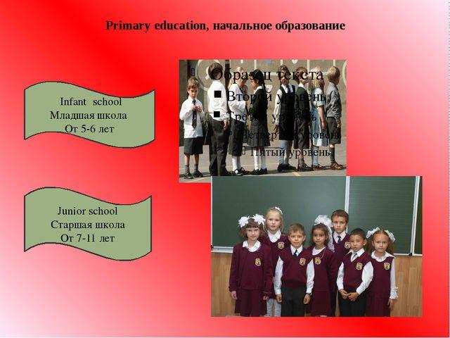 Primary education, начальное образование Infant school Младшая школа От 5-6 л...