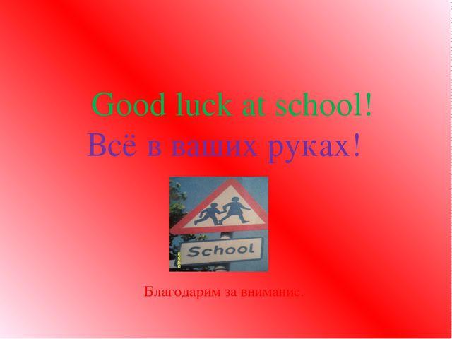 Good luck at school! Всё в ваших руках! Благодарим за внимание.