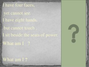 I have four faces, yet cannot see. I have eight hands, but cannot touch . I s