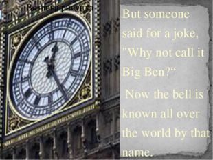 "But someone said for a joke, ""Why not call it Big Ben?"" Now the bell is known"