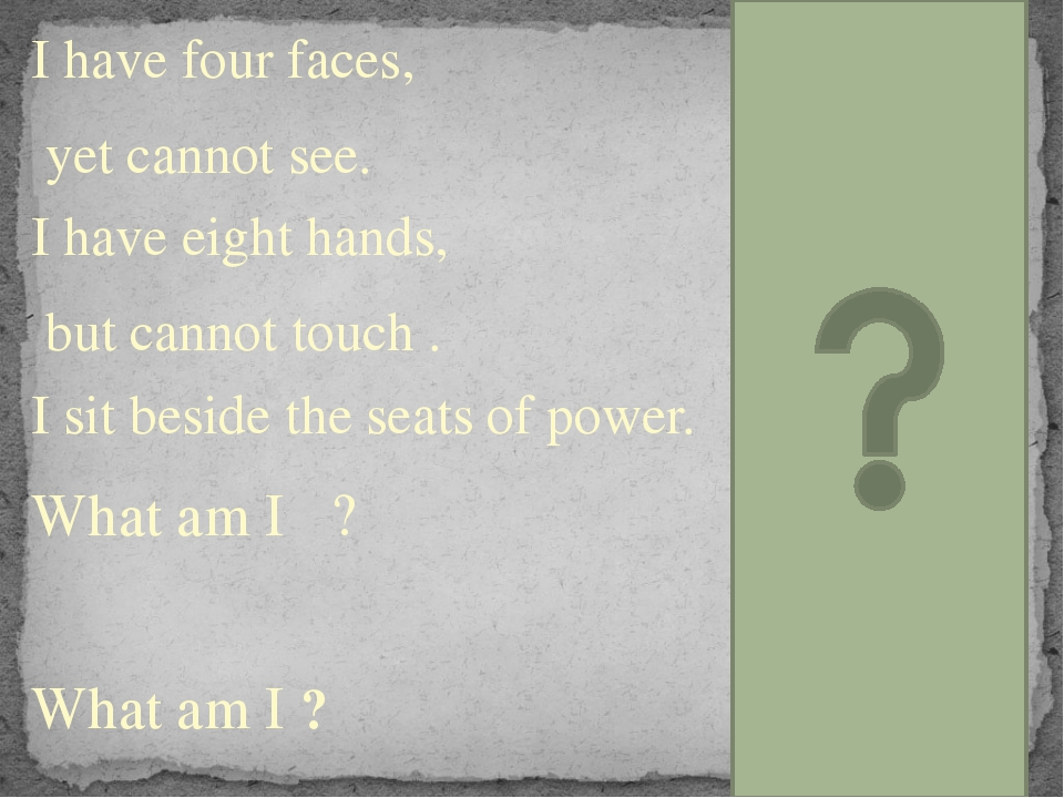 I have four faces, yet cannot see. I have eight hands, but cannot touch . I s...