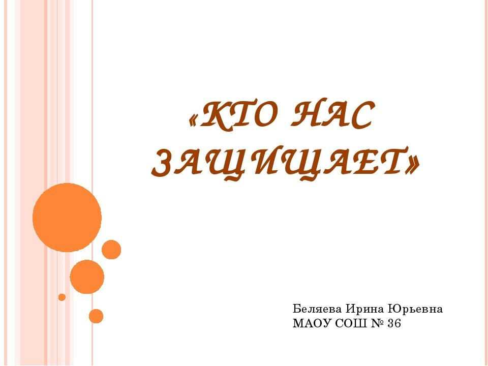 «КТО НАС ЗАЩИЩАЕТ» Беляева Ирина Юрьевна МАОУ СОШ № 36
