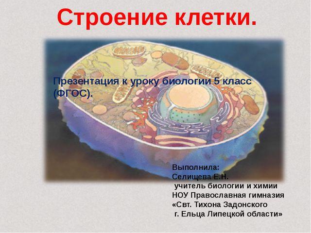 Строение клетки. Выполнила: Селищева Е.Н. учитель биологии и химии НОУ Право...