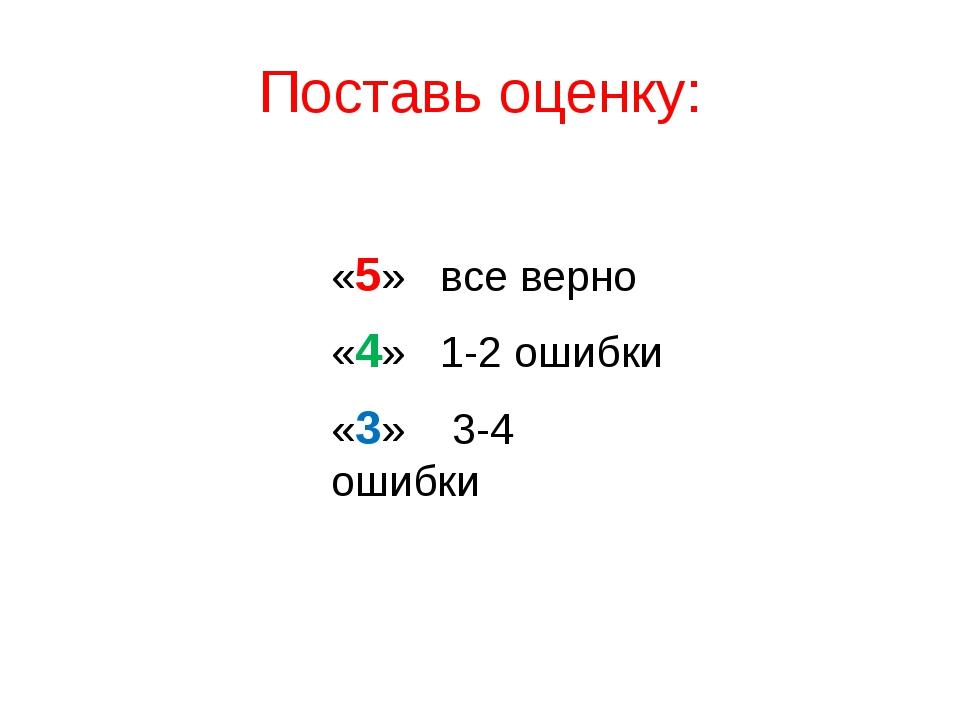 Поставь оценку: «5» все верно «4» 1-2 ошибки «3» 3-4 ошибки