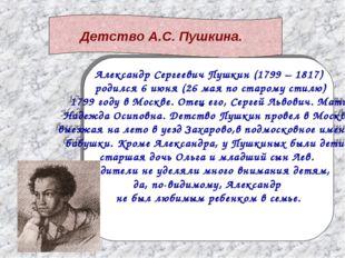 Александр Сергеевич Пушкин (1799 – 1817) родился 6 июня (26 мая по старому ст
