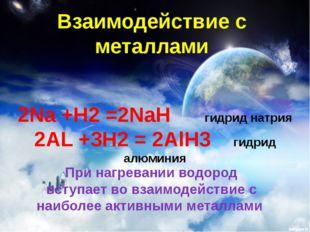 Взаимодействие с металлами 2Na +H2 =2NaH гидрид натрия 2AL +3H2 = 2AlH3 гидри