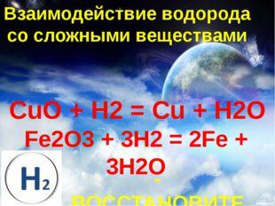 Взаимодействие водорода со сложными веществами CuO + H2 = Cu + H2O Fe2O3 + 3H