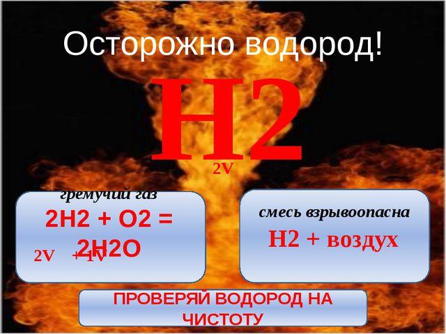 Осторожно водород! Н2 2V + 1V гремучий газ 2H2 + O2 = 2H2O смесь взрывоопасн...