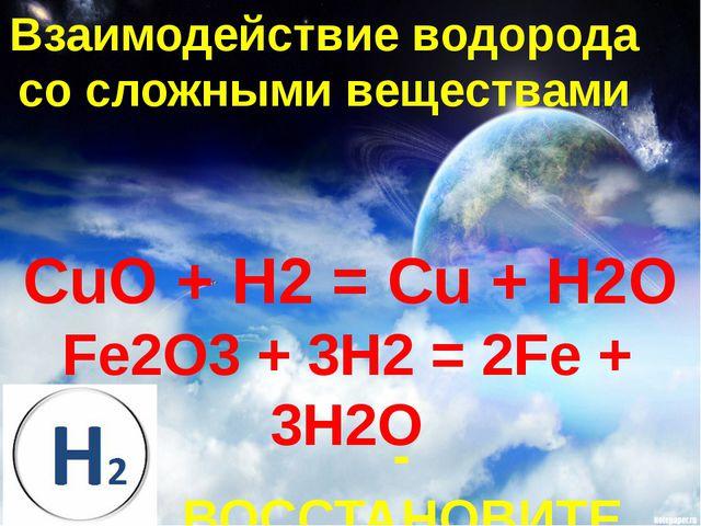 Взаимодействие водорода со сложными веществами CuO + H2 = Cu + H2O Fe2O3 + 3H...