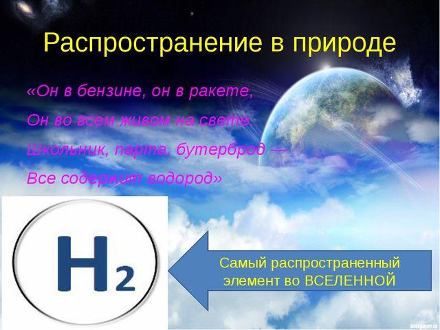 Распространение в природе «Он в бензине, он в ракете, Он во всем живом на све...