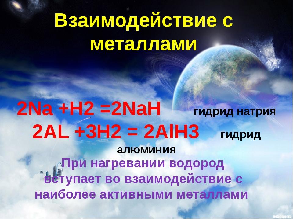 Взаимодействие с металлами 2Na +H2 =2NaH гидрид натрия 2AL +3H2 = 2AlH3 гидри...