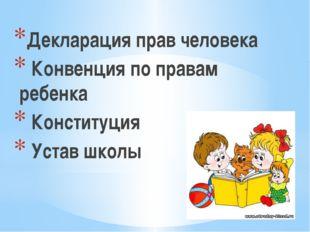 Декларация прав человека Конвенция по правам ребенка Конституция Устав школы