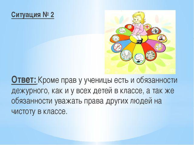 Ситуация № 2 Ответ: Кроме прав у ученицы есть и обязанности дежурного, как и...