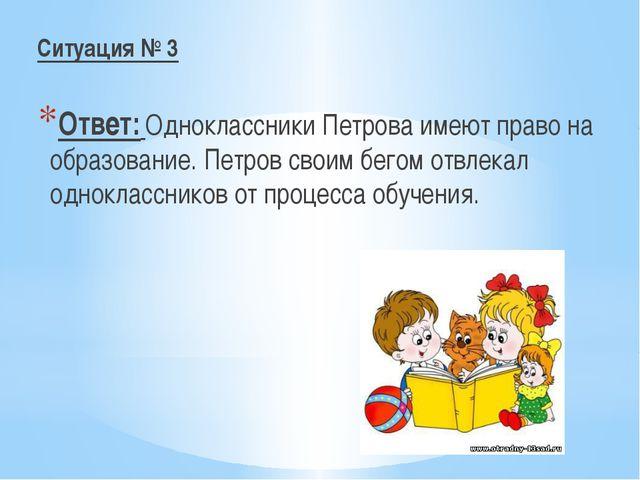 Ситуация № 3 Ответ: Одноклассники Петрова имеют право на образование. Петров...