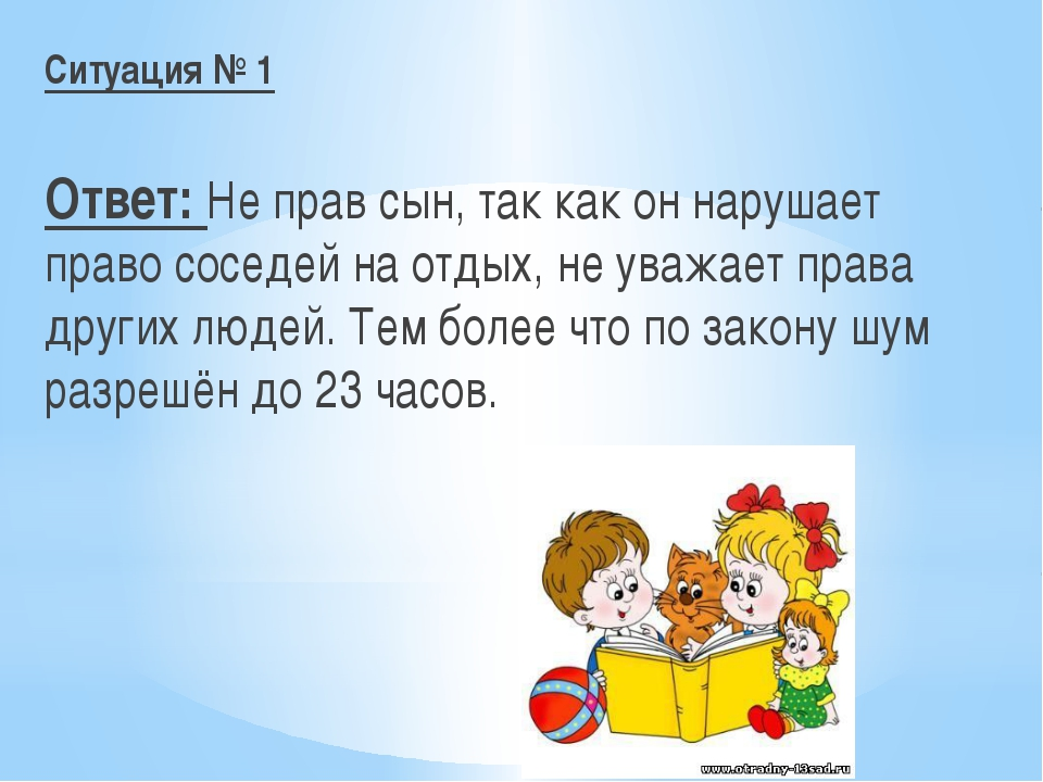 Ситуация № 1 Ответ: Не прав сын, так как он нарушает право соседей на отдых,...