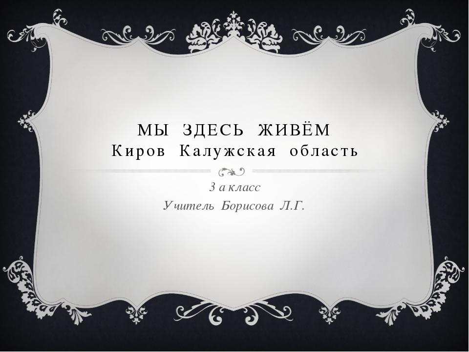 МЫ ЗДЕСЬ ЖИВЁМ Киров Калужская область 3 а класс Учитель Борисова Л.Г.