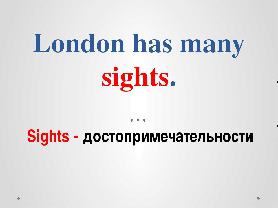 London has many sights. Sights - достопримечательности
