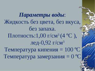 Параметры воды: Жидкость без цвета, без вкуса, без запаха. Плотность:1,00 г/с