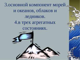 3.основной компонент морей и океанов, облаков и ледников. 4.в трех агрегатных