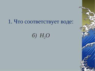 1. Что соответствует воде: б) Н2О