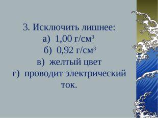 3. Исключить лишнее: а) 1,00 г/см3 б) 0,92 г/см3 в) желтый цвет г) проводит э