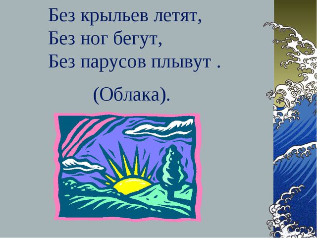 Без крыльев летят, Без ног бегут, Без парусов плывут . (Облака).