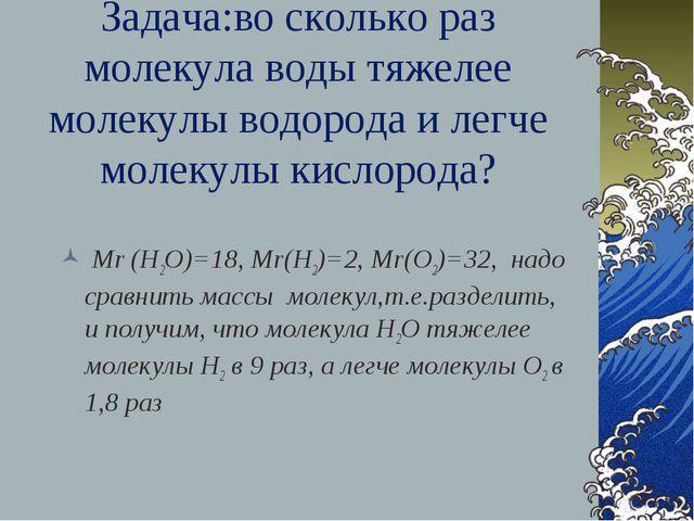 Задача:во сколько раз молекула воды тяжелее молекулы водорода и легче молекул...
